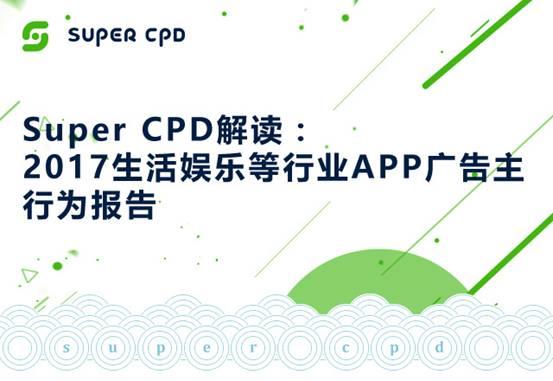 【苏州APP开发】Super CPD解读: 2017生活娱乐业APP广告主行为报告